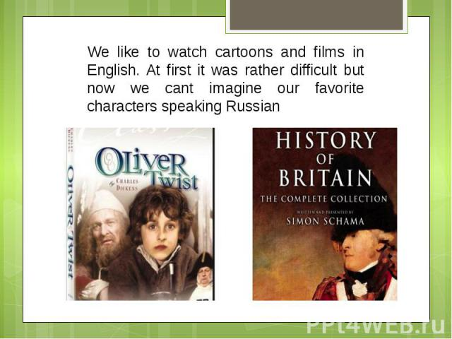 We like to watch cartoons and films in English. At first it was rather difficult but now we cant imagine our favorite characters speaking Russian
