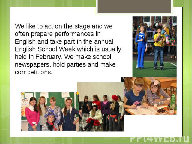 We like to act on the stage and we often prepare performances in English and take part in the annual English School Week which is usually held in February. We make school newspapers, hold parties and make competitions.