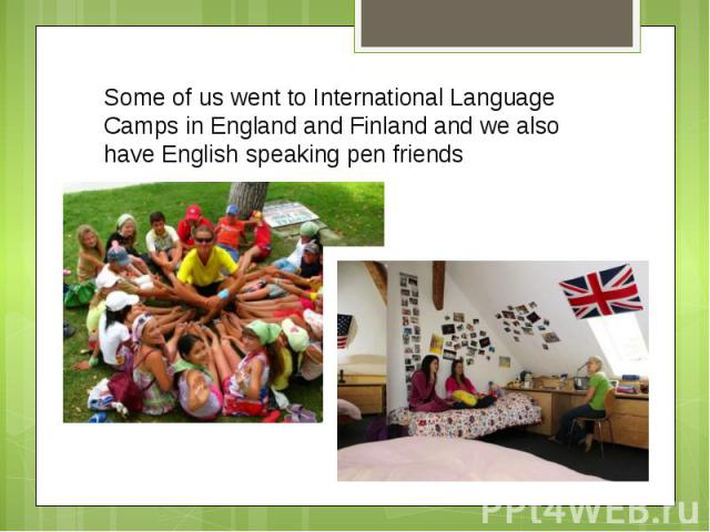 Some of us went to International Language Camps in England and Finland and we also have English speaking pen friends
