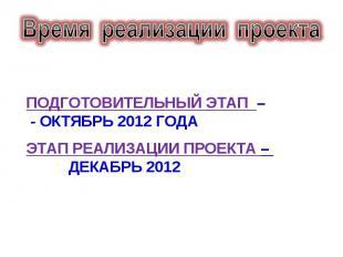 Время реализации проекта подготовительный этап – - октябрь 2012 годаэтап реализа
