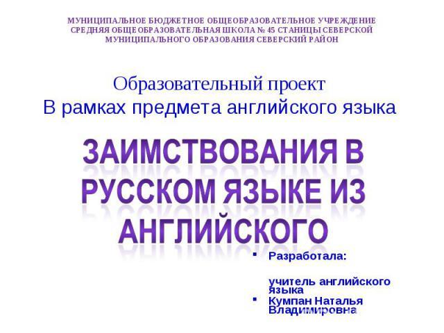 Заимствования в русском языке из английского Образовательный проектВ рамках предмета английского языка МУНИЦИПАЛЬНОЕ БЮДЖЕТНОЕ ОБЩЕОБРАЗОВАТЕЛЬНОЕ УЧРЕЖДЕНИЕСРЕДНЯЯ ОБЩЕОБРАЗОВАТЕЛЬНАЯ ШКОЛА № 45 СТАНИЦЫ СЕВЕРСКОЙМУНИЦИПАЛЬНОГО ОБРАЗОВАНИЯ СЕВЕРСКИЙ РАЙОН