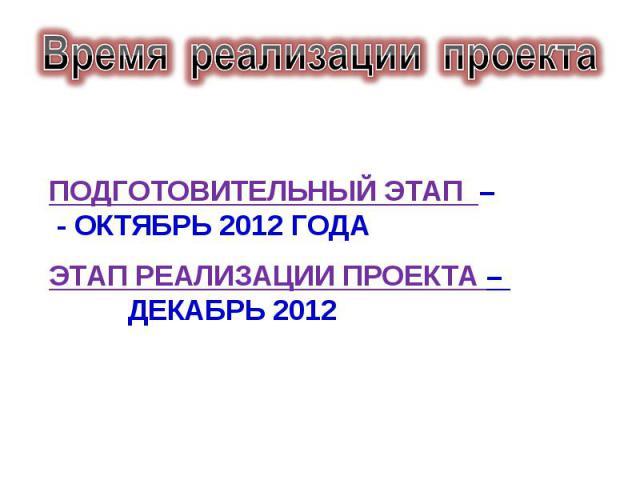 Время реализации проекта подготовительный этап – - октябрь 2012 годаэтап реализации проекта – декабрь 2012