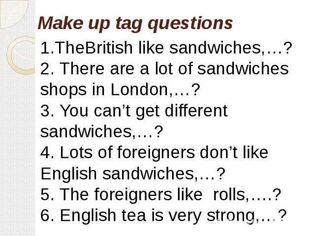 1.TheBritish like sandwiches,…?2. There are a lot of sandwiches shops in London,…?3. You can't get different sandwiches,…?4. Lots of foreigners don't like English sandwiches,…?5. The foreigners like rolls,….?6. English tea is very strong,…?