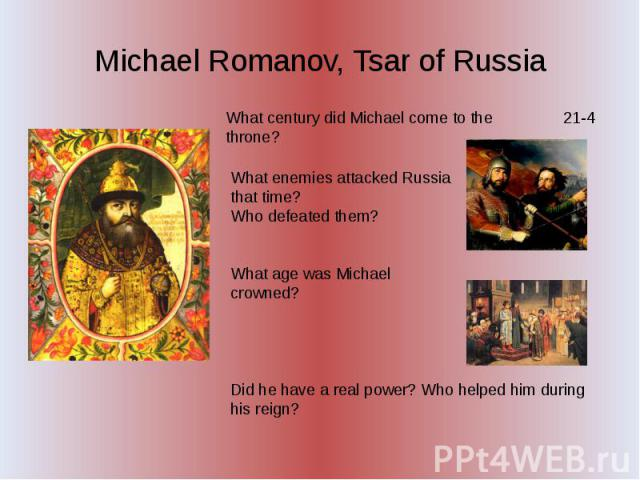 Michael Romanov, Tsar of Russia What century did Michael come to the throne? What enemies attacked Russia that time? Who defeated them? What age was Michael crowned? Did he have a real power? Who helped him during his reign?