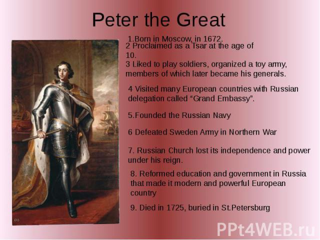 "Peter the Great 1.Born in Moscow, in 1672. 2 Proclaimed as a Tsar at the age of 10. 3 Liked to play soldiers, organized a toy army, members of which later became his generals. 4 Visited many European countries with Russian delegation called ""Grand E…"