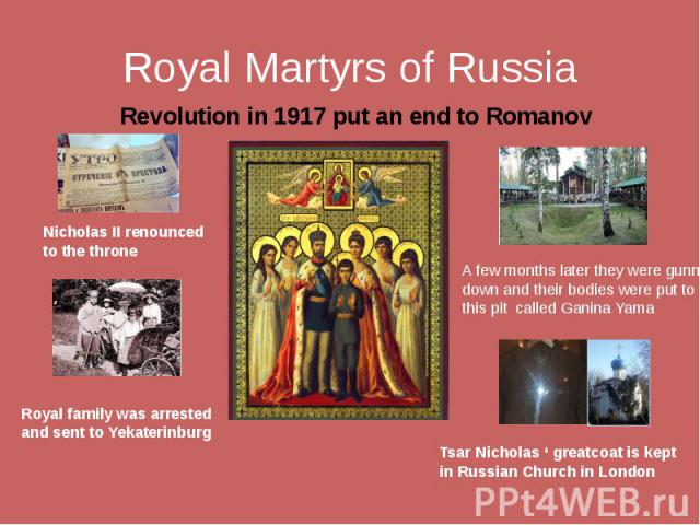 Royal Martyrs of Russia Revolution in 1917 put an end to Romanov reign Nicholas II renounced to the throne Royal family was arrested and sent to Yekaterinburg A few months later they were gunned down and their bodies were put to this pit called Gani…