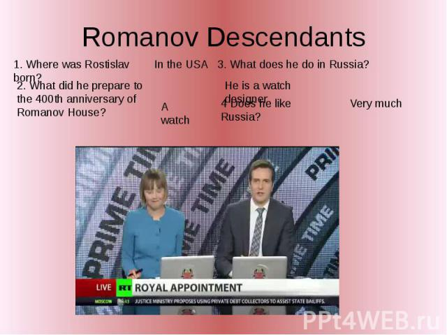 Romanov Descendants 1. Where was Rostislav born? 2. What did he prepare to the 400th anniversary of Romanov House? 3. What does he do in Russia? He is a watch designer 4 Does he like Russia?