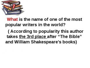 What is the name of one of the most popular writers in the world? ( According to