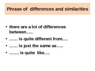 Phrase of differences and similarities there are a lot of differences between…..
