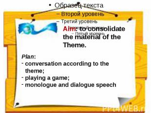 Aim: to consolidate the material of the Theme. Plan:conversation according to th