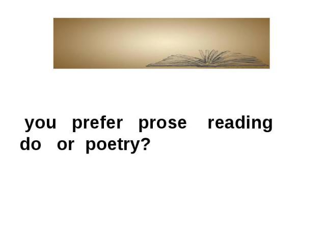 you prefer prose reading do or poetry?