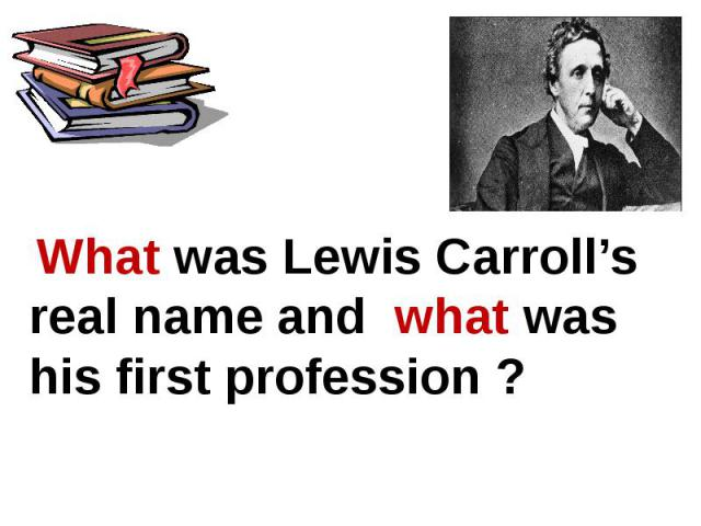 What was Lewis Carroll's real name and what was his first profession ?