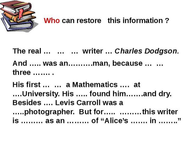 Who can restore this information ? The real … … … writer … Charles Dodgson.And ….. was an……….man, because … … three ……. .His first … … a Mathematics …. at ….University. His ….. found him…….and dry. Besides …. Levis Carroll was a …..photographer. But…