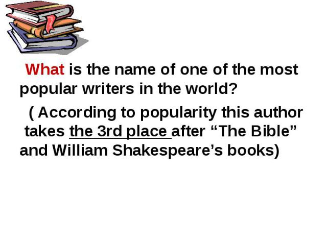 """What is the name of one of the most popular writers in the world? ( According to popularity this author takes the 3rd place after """"The Bible"""" and William Shakespeare's books)"""
