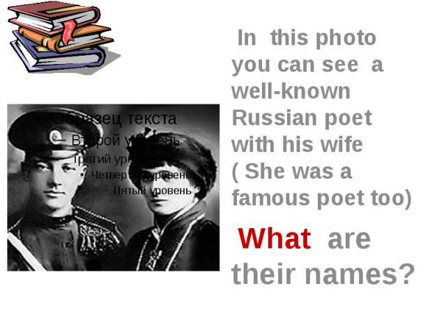 In this photo you can see a well-known Russian poet with his wife ( She was a famous poet too) What are their names?