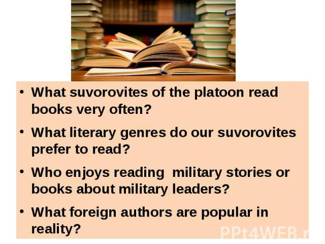 What suvorovites of the platoon read books very often?What literary genres do our suvorovites prefer to read?Who enjoys reading military stories or books about military leaders?What foreign authors are popular in reality?