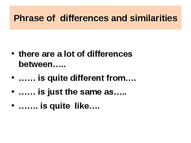 Phrase of differences and similarities there are a lot of differences between…..…… is quite different from….…… is just the same as…..……. is quite like….