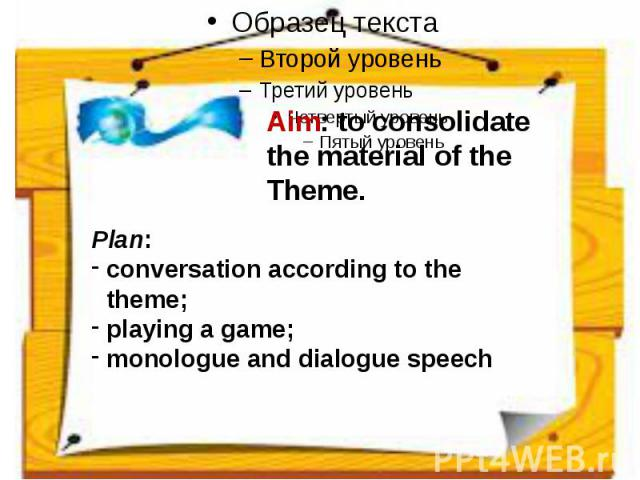 Aim: to consolidate the material of the Theme. Plan:conversation according to the theme;playing a game;monologue and dialogue speech
