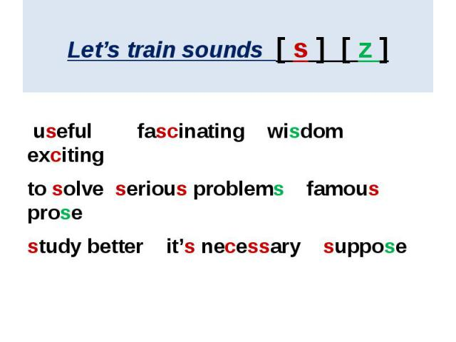 Let's train sounds [ s ] [ z ] useful fascinating wisdom excitingto solve serious problems famous prosestudy better it's necessary suppose