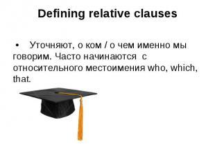 Defining relative clauses • Уточняют, о ком / о чем именно мы говорим. Часто