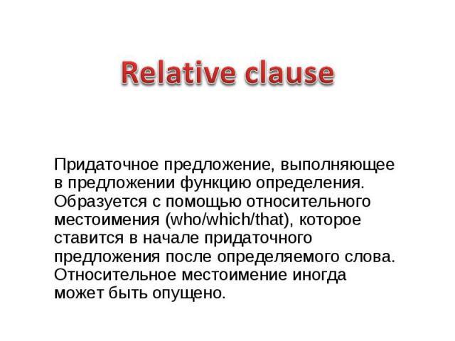 Relative clause Придаточное предложение, выполняющее в предложении функцию определения. Образуется с помощью относительного местоимения (who/which/that), которое ставится в начале придаточного предложения после определяемого слова. Относительное мес…