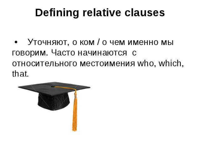 Defining relative clauses • Уточняют, о ком / о чем именно мы говорим. Часто начинаются с относительного местоимения who, which, that.