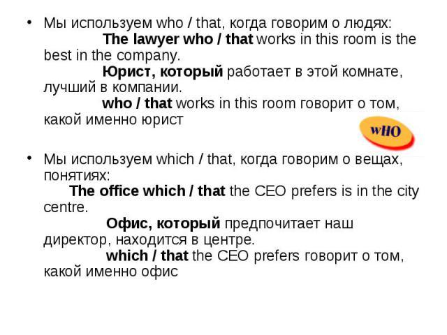 Мы используем who / that, когда говорим о людях: The lawyer who / that works in this room is the best in the company.  Юрист, который работает в этой комнате, лучший в компании. who / that works in this room го…