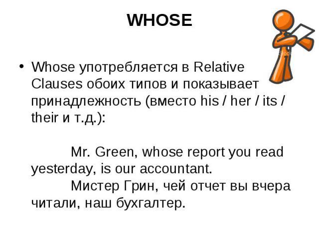 WHOSE Whose употребляется в Relative Clauses обоих типов и показывает принадлежность (вместо his / her / its / their и т.д.): Mr. Green, whose report you read yesterday, is our accountant.  Мистер Грин, чей отчет вы вчера читали, н…