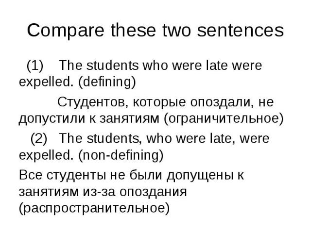 Compare these two sentences  (1) The students who were late were expelled. (defining) Студентов, которые опоздали, не допустили к занятиям (ограничительное) (2) The students, who were late, were expelled. (non-defining)Все студенты …