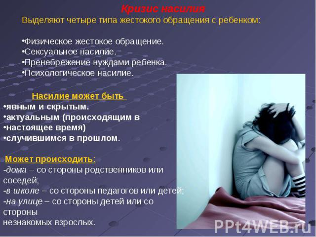 Кризис насилияВыделяют четыре типа жестокого обращения с ребенком:Физическое жестокое обращение.Сексуальное насилие.Пренебрежение нуждами ребенка.Психологическое насилие. Насилие может быть явным и скрытым. актуальным (происходящим в настоящее время…
