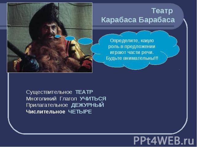 Театр Карабаса Барабаса Определите, какую роль в предложении играют части речи. Будьте внимательны!!! Существительное ТЕАТРМноголикий Глагол УЧИТЬСЯПрилагательное ДЕЖУРНЫЙЧислительное ЧЕТЫРЕ