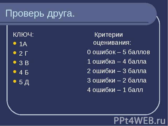 Проверь друга. КЛЮЧ: 1А2 Г3 В4 Б5 Д Критерии оценивания:0 ошибок – 5 баллов1 ошибка – 4 балла2 ошибки – 3 балла3 ошибки – 2 балла4 ошибки – 1 балл