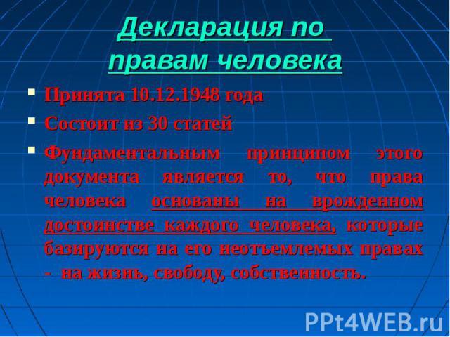 Декларация по правам человека Принята 10.12.1948 годаСостоит из 30 статейФундаментальным принципом этого документа является то, что права человека основаны на врожденном достоинстве каждого человека, которые базируются на его неотъемлемых правах - н…