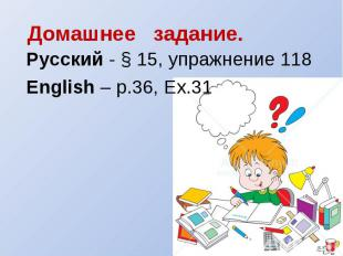 Русский - § 15, упражнение 118English – p.36, Ex.31
