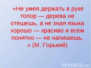 «Не умея держать в руке топор — дерева не отешешь, а не зная языка хорошо — крас