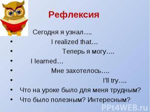 Рефлексия Сегодня я узнал…. I realized that… Теперь я могу…. I learned… Мне захо