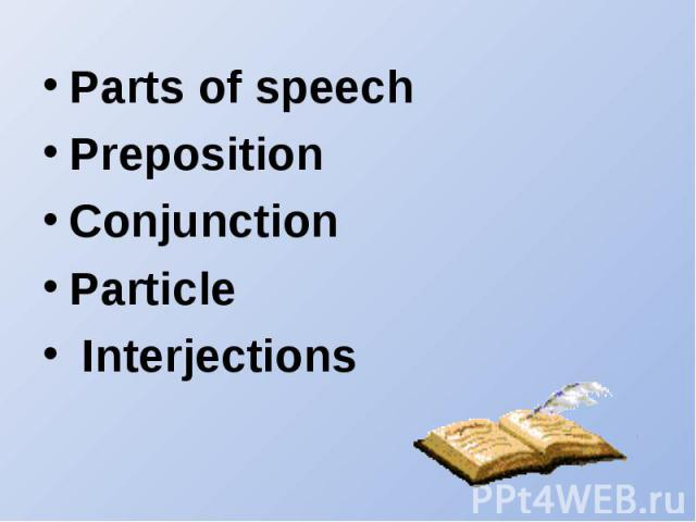 Parts of speechPreposition Conjunction Particle Interjections
