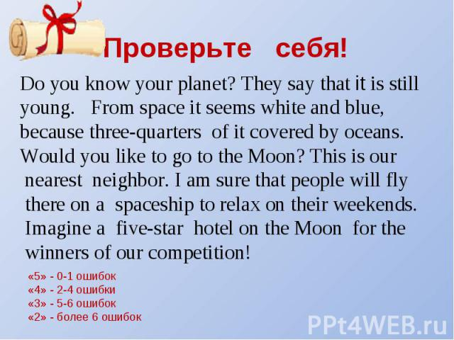 Проверьте себя! Do you know your planet? They say that it is still young. From space it seems white and blue, because three-quarters of it covered by oceans. Would you like to go to the Moon? This is our nearest neighbor. I am sure that people will …