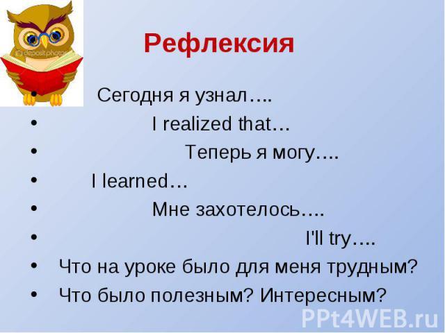 Рефлексия Сегодня я узнал…. I realized that… Теперь я могу…. I learned… Мне захотелось…. I'll try…. Что на уроке было для меня трудным? Что было полезным? Интересным?