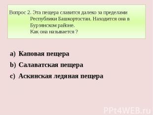 Вопрос 2. Эта пещера славится далеко за пределами Республики Башкортостан. Наход