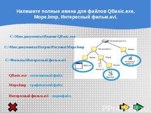 Напишите полные имена для файлов QBasic.exe, Море.bmp, Интересный фильм.avi. C:\