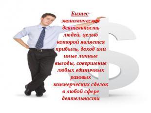 Бизнес- экономическая деятельность людей, целью которой является прибыль, доход