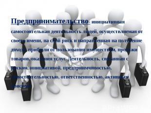 Предпринимательство- инициативная самостоятельная деятельность людей, осуществля