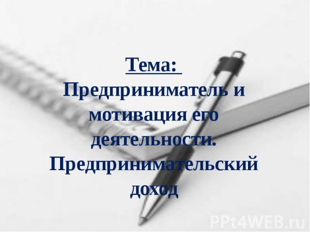 Тема: Предприниматель и мотивация его деятельности. Предпринимательский доход