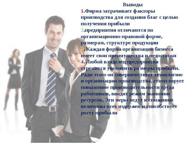 Выводы1.Фирма затрачивает факторы производства для создания благ с целью получения прибыли2.предприятия отличаются по организационно-правовой форме, размерам, структуре продукции3. Каждая форма организации бизнеса имеет свои преимущества и недостатк…