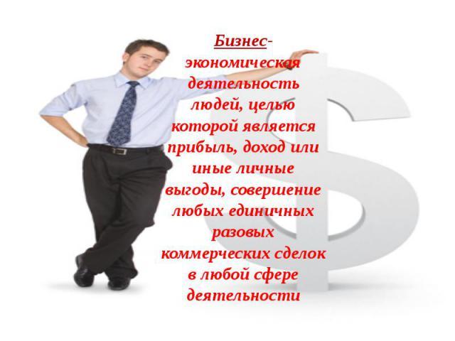 Бизнес- экономическая деятельность людей, целью которой является прибыль, доход или иные личные выгоды, совершение любых единичных разовых коммерческих сделок в любой сфере деятельности