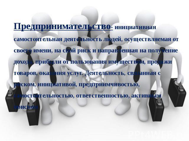 Предпринимательство- инициативная самостоятельная деятельность людей, осуществляемая от своего имени, на свой риск и направленная на получение дохода, прибыли от пользования имуществом, продажи товаров, оказания услуг. Деятельность, связанная с риск…