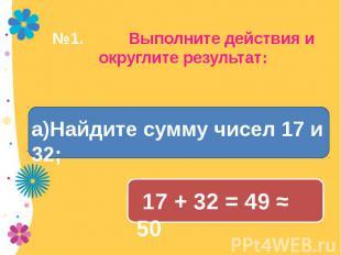 №1. Выполните действия и округлите результат: а)Найдите сумму чисел 17 и 32;а)На