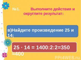 №1. Выполните действия и округлите результат: в)Найдите произведение 25 и 14; 25