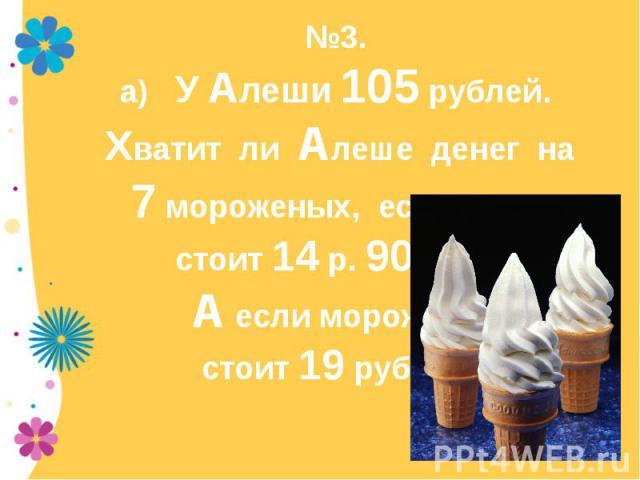 №3. а) У Алеши 105 рублей. Хватит ли Алеше денег на 7 мороженых, если одно стоит 14 р. 90 коп.? А если мороженое стоит 19 рублей?